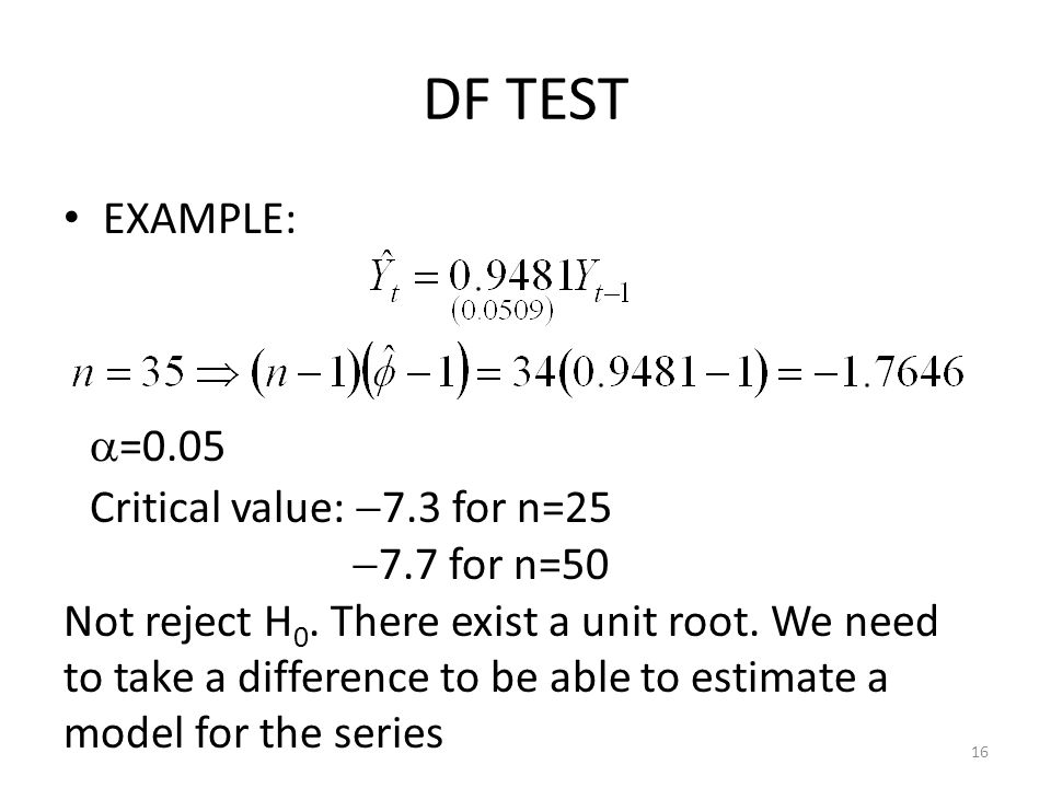 DF TEST EXAMPLE: =0.05 Critical value: 7.3 for n=25 7.7 for n=50
