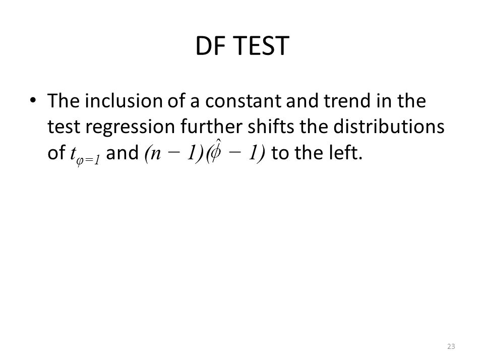 DF TEST The inclusion of a constant and trend in the test regression further shifts the distributions of tφ=1 and (n − 1)( − 1) to the left.