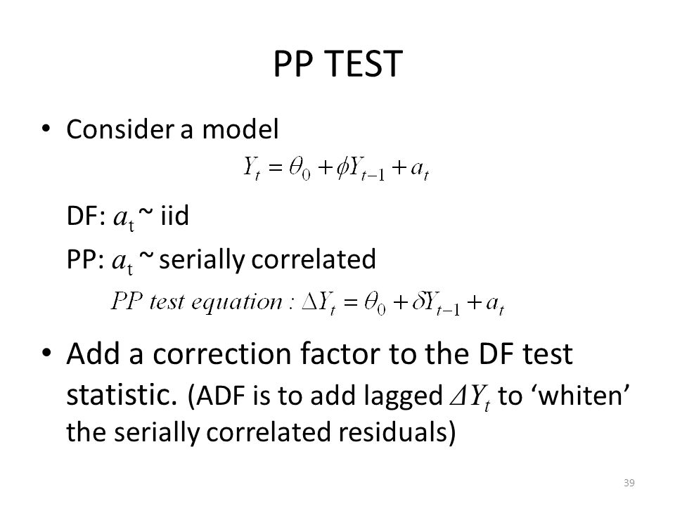 PP TEST Consider a model. DF: at ~ iid. PP: at ~ serially correlated.