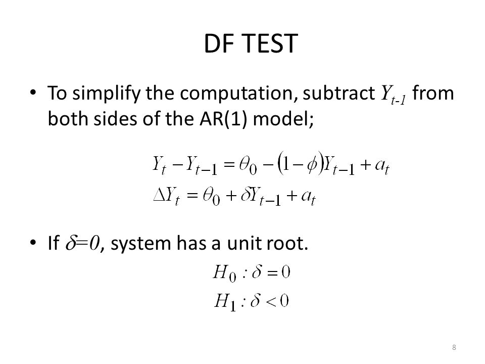 DF TEST To simplify the computation, subtract Yt-1 from both sides of the AR(1) model; If =0, system has a unit root.