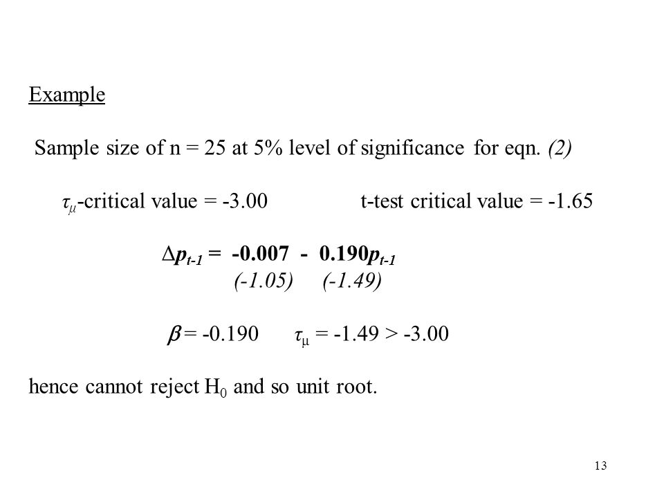 Example Sample size of n = 25 at 5% level of significance for eqn. (2) τμ-critical value = -3.00 t-test critical value = -1.65.