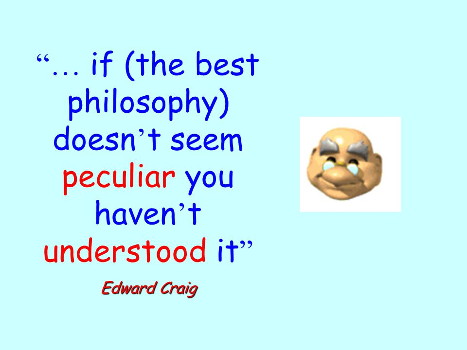… if (the best philosophy) doesn't seem peculiar you haven't understood it