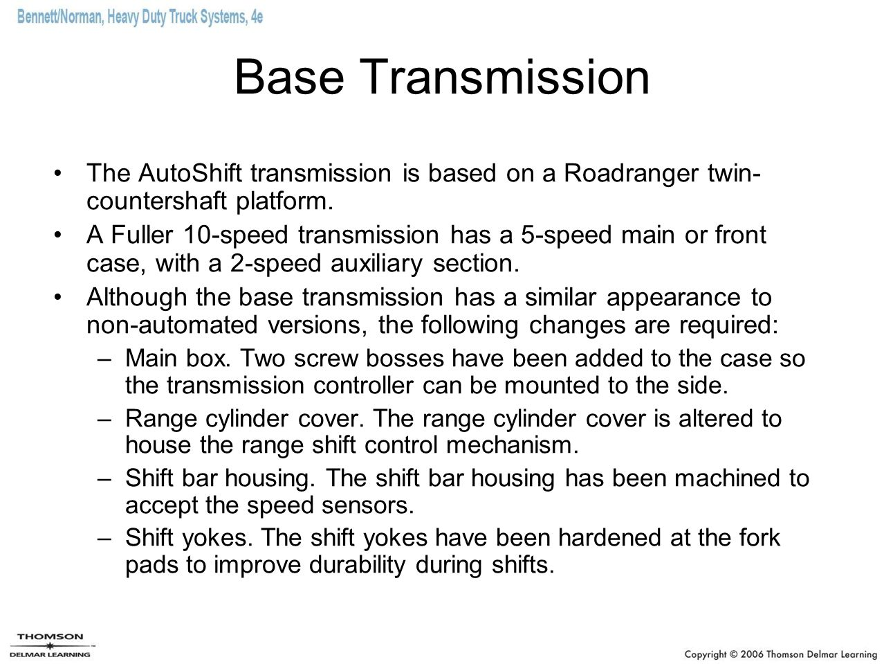 Base Transmission The AutoShift transmission is based on a Roadranger twin- countershaft platform.