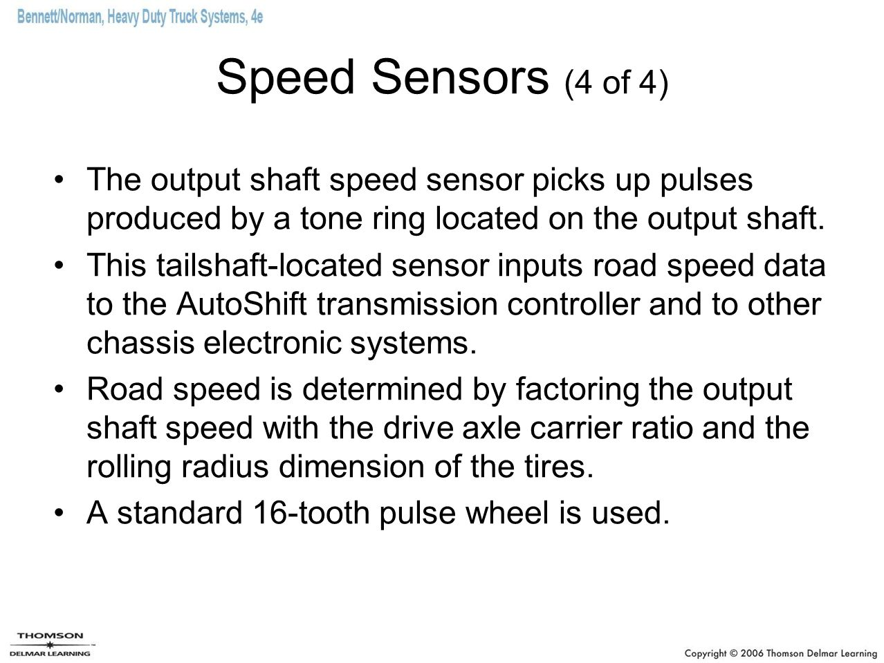 Speed Sensors (4 of 4) The output shaft speed sensor picks up pulses produced by a tone ring located on the output shaft.