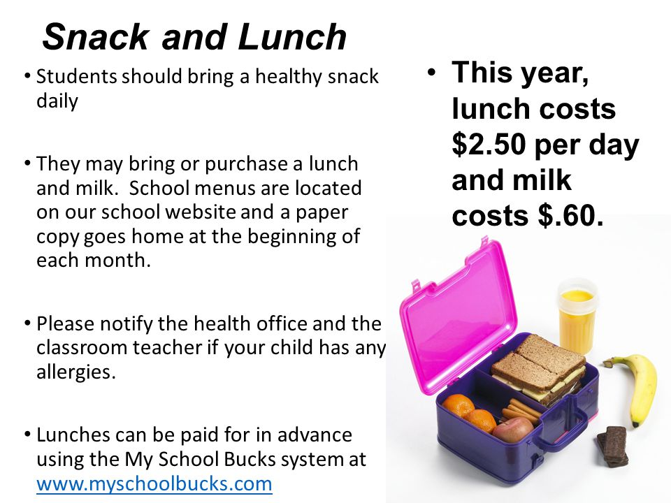Snack and Lunch This year, lunch costs $2.50 per day and milk costs $.60. Students should bring a healthy snack daily.