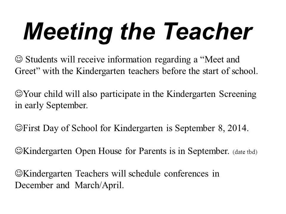 Meeting the Teacher Students will receive information regarding a Meet and Greet with the Kindergarten teachers before the start of school.