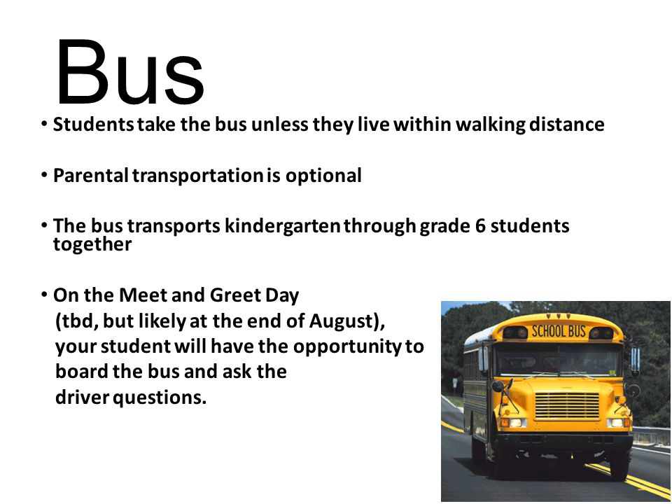 Bus Students take the bus unless they live within walking distance