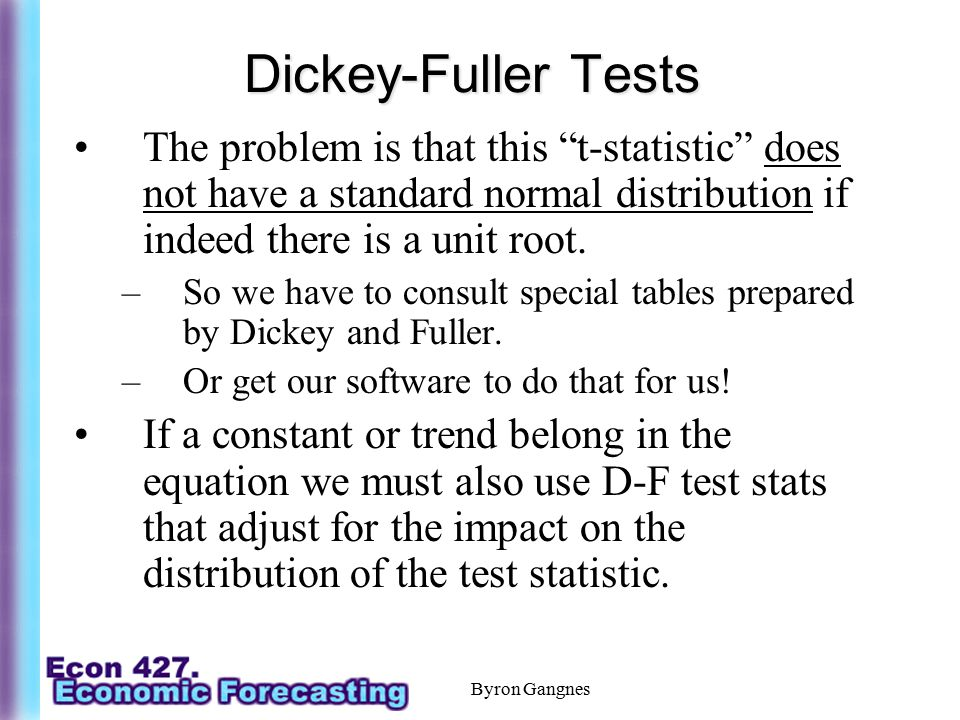 Dickey-Fuller Tests The problem is that this t-statistic does not have a standard normal distribution if indeed there is a unit root.