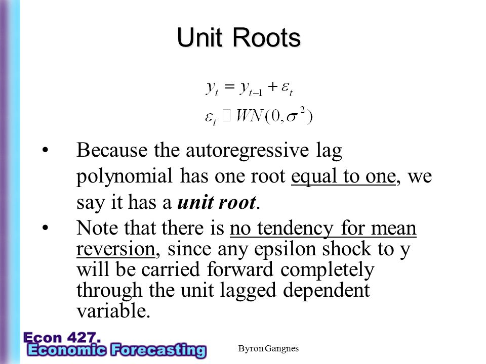 Unit Roots Because the autoregressive lag polynomial has one root equal to one, we say it has a unit root.