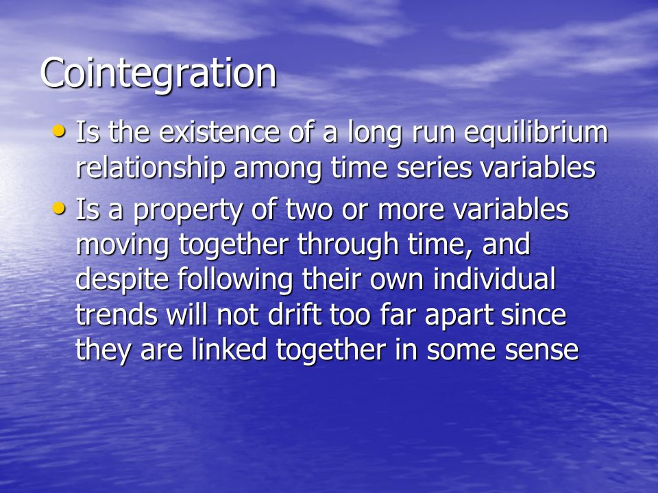 Cointegration Is the existence of a long run equilibrium relationship among time series variables.