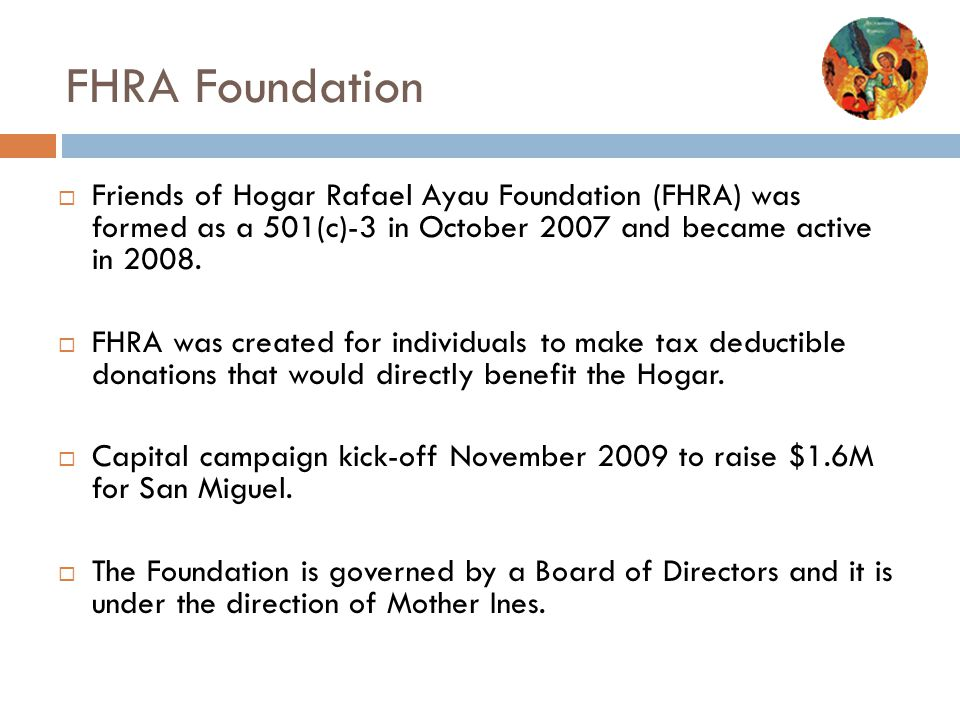FHRA Foundation Friends of Hogar Rafael Ayau Foundation (FHRA) was formed as a 501(c)-3 in October 2007 and became active in 2008.