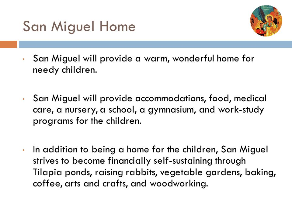 San Miguel Home San Miguel will provide a warm, wonderful home for needy children.