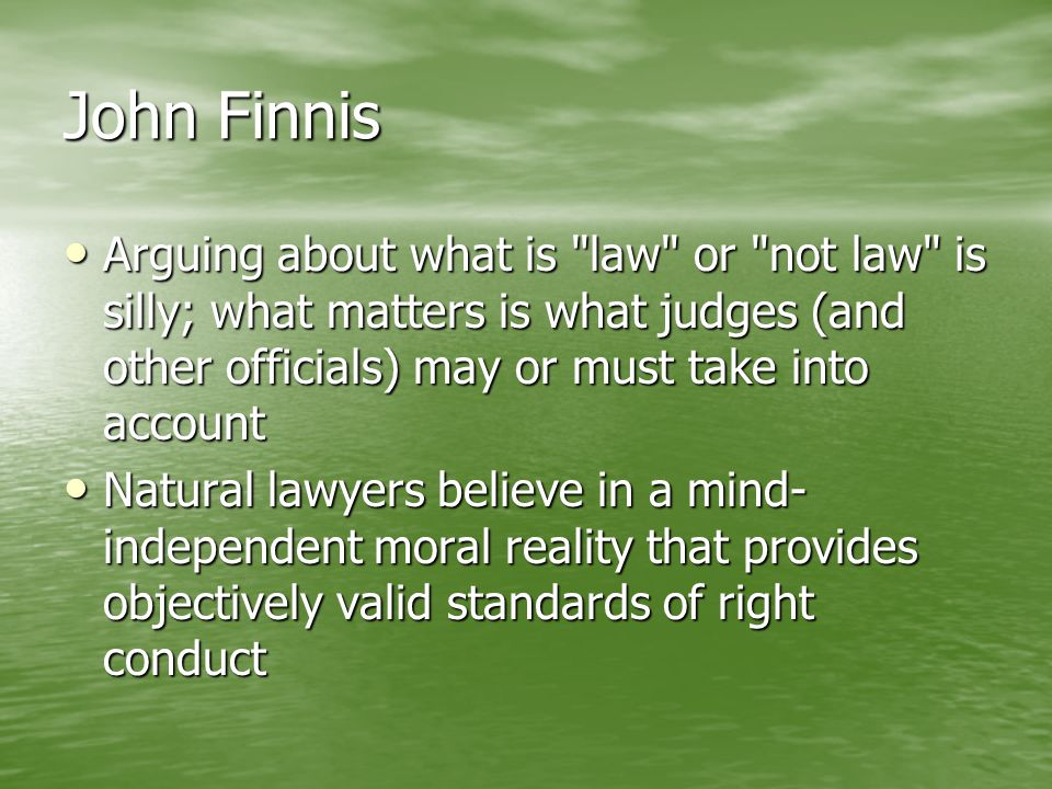 John Finnis Arguing about what is law or not law is silly; what matters is what judges (and other officials) may or must take into account.