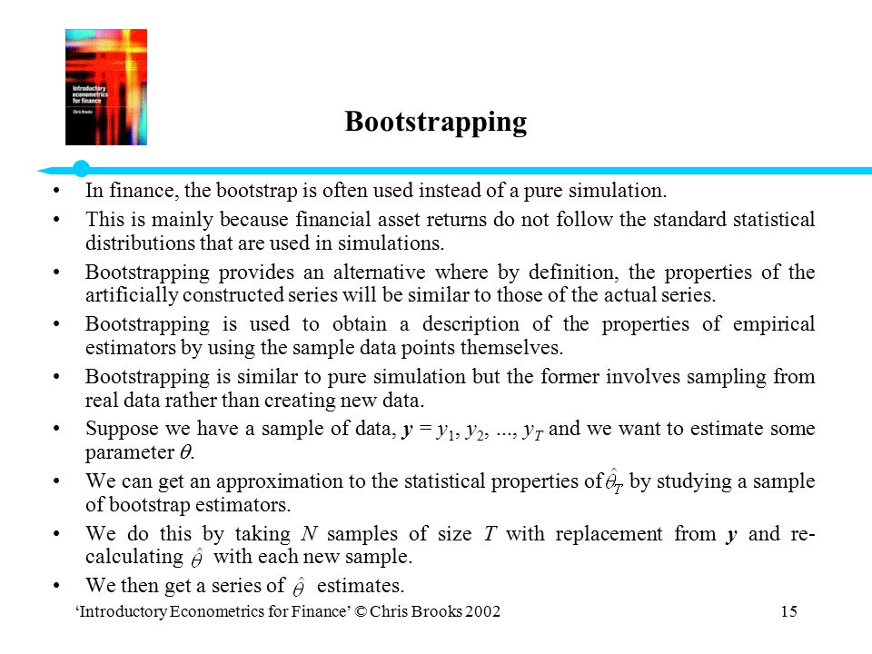 Bootstrapping In finance, the bootstrap is often used instead of a pure simulation.