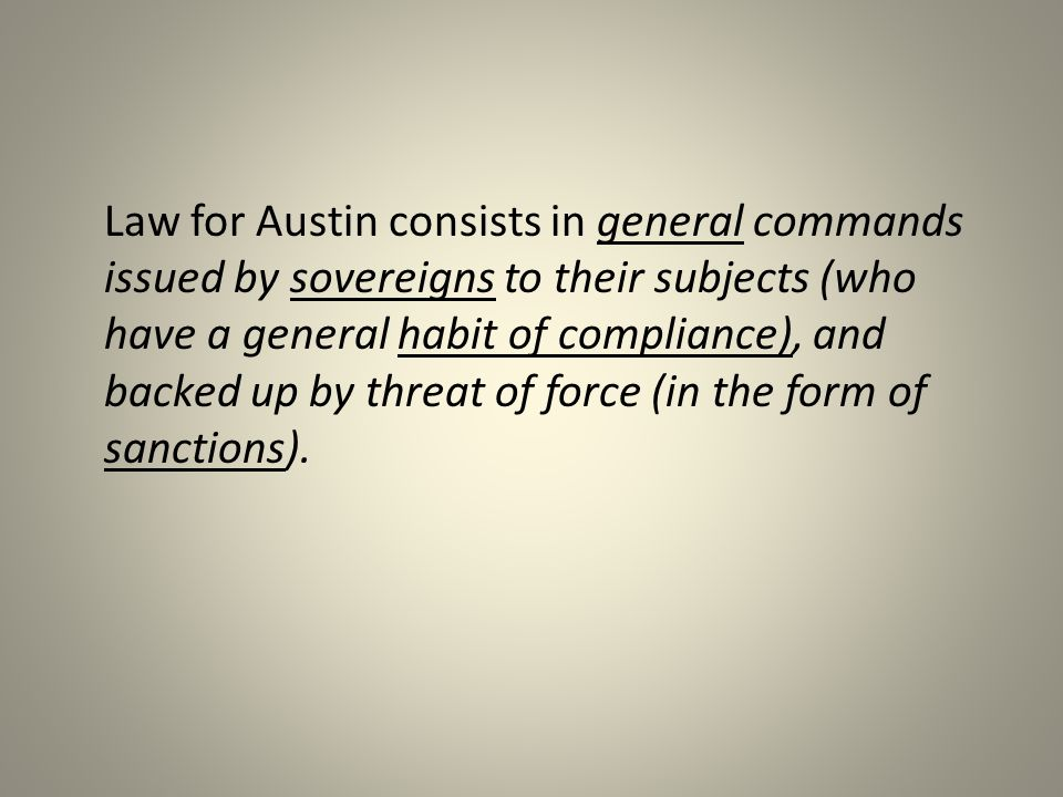 Law for Austin consists in general commands issued by sovereigns to their subjects (who have a general habit of compliance), and backed up by threat of force (in the form of sanctions).
