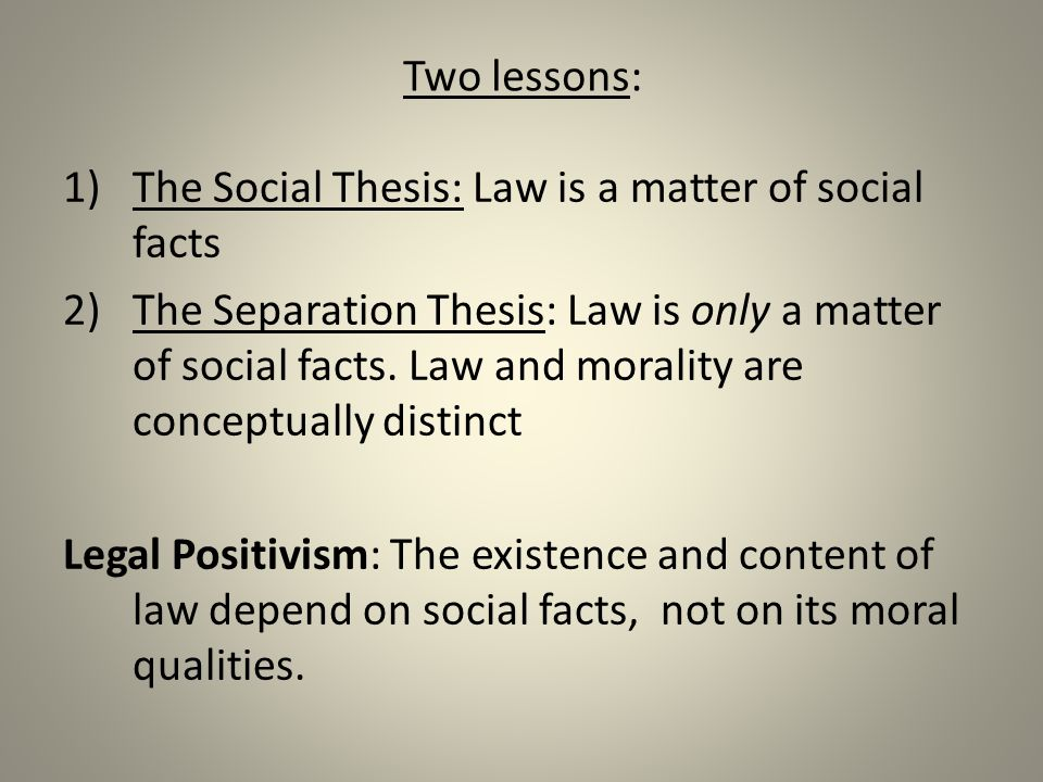 Two lessons: The Social Thesis: Law is a matter of social facts.