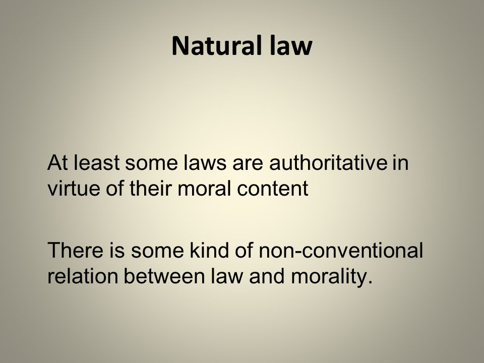 Natural law At least some laws are authoritative in virtue of their moral content.