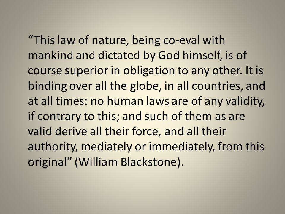 This law of nature, being co-eval with mankind and dictated by God himself, is of course superior in obligation to any other.