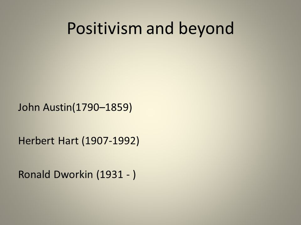 Positivism and beyond John Austin(1790–1859) Herbert Hart (1907-1992) Ronald Dworkin (1931 - )
