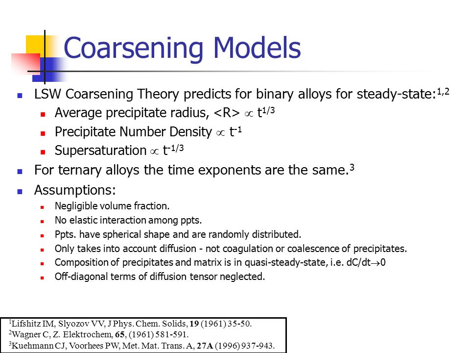Coarsening Models LSW Coarsening Theory predicts for binary alloys for steady-state:1,2. Average precipitate radius, <R>  t1/3.