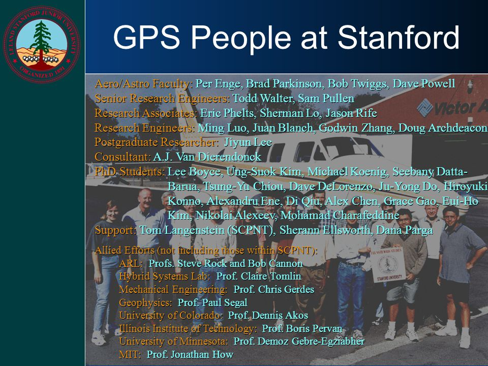 GPS People at Stanford Aero/Astro Faculty: Per Enge, Brad Parkinson, Bob Twiggs, Dave Powell. Senior Research Engineers: Todd Walter, Sam Pullen.