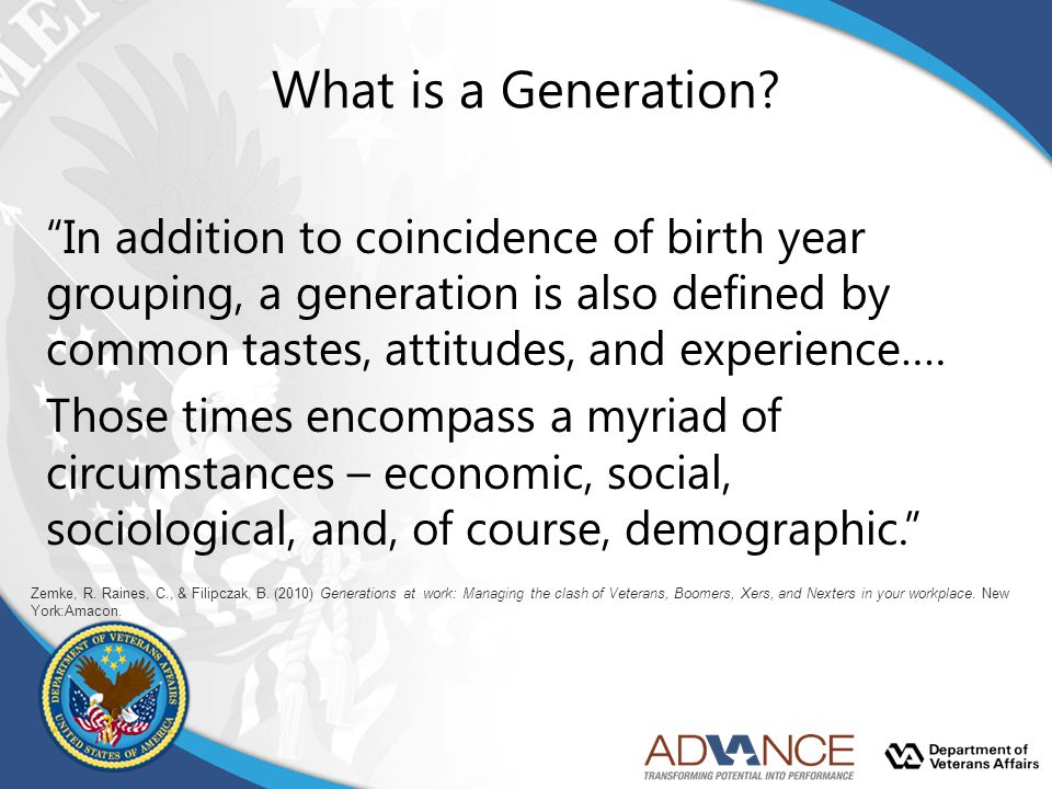 What is a Generation In addition to coincidence of birth year grouping, a generation is also defined by common tastes, attitudes, and experience….