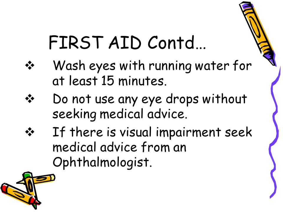 FIRST AID Contd… Wash eyes with running water for at least 15 minutes.