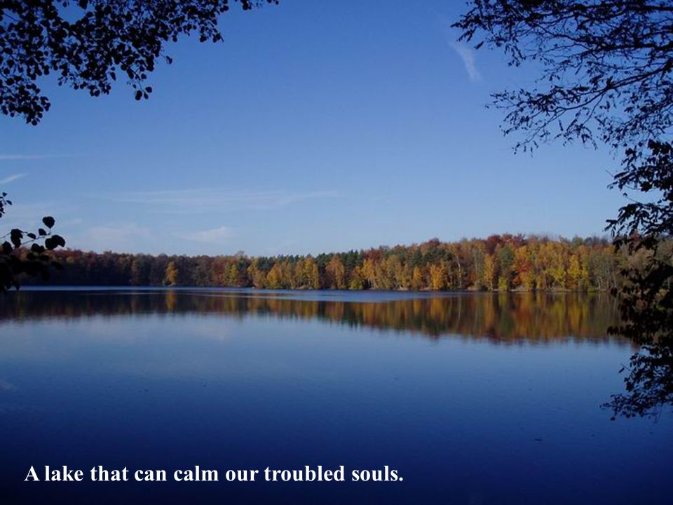 A lake that can calm our troubled souls.