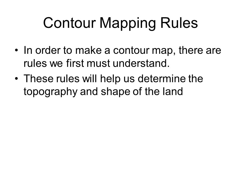 Contour Mapping Rules In order to make a contour map, there are rules we first must understand.