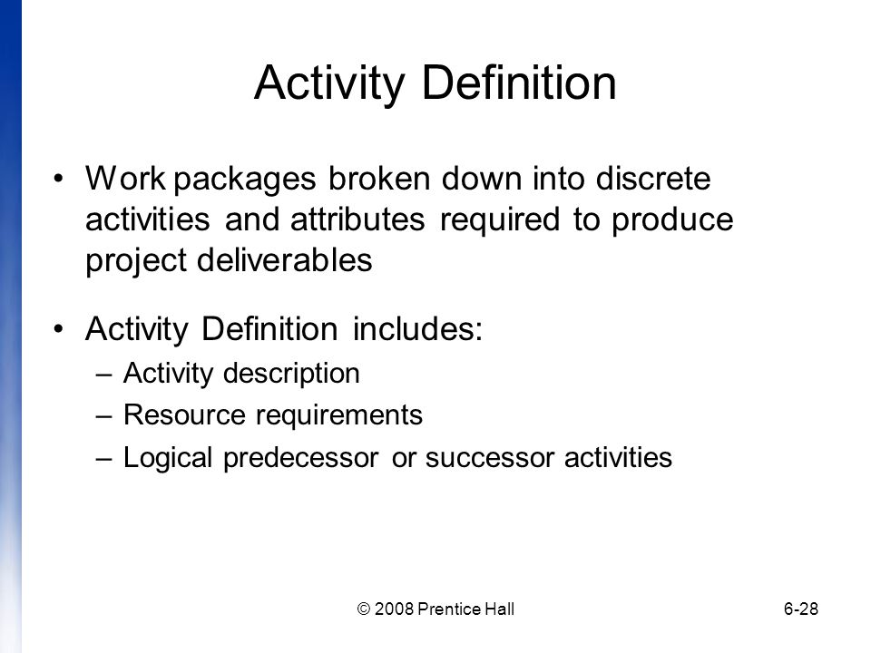 Activity Definition Work packages broken down into discrete activities and attributes required to produce project deliverables.