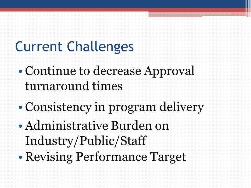 Current Challenges Continue to decrease Approval turnaround times