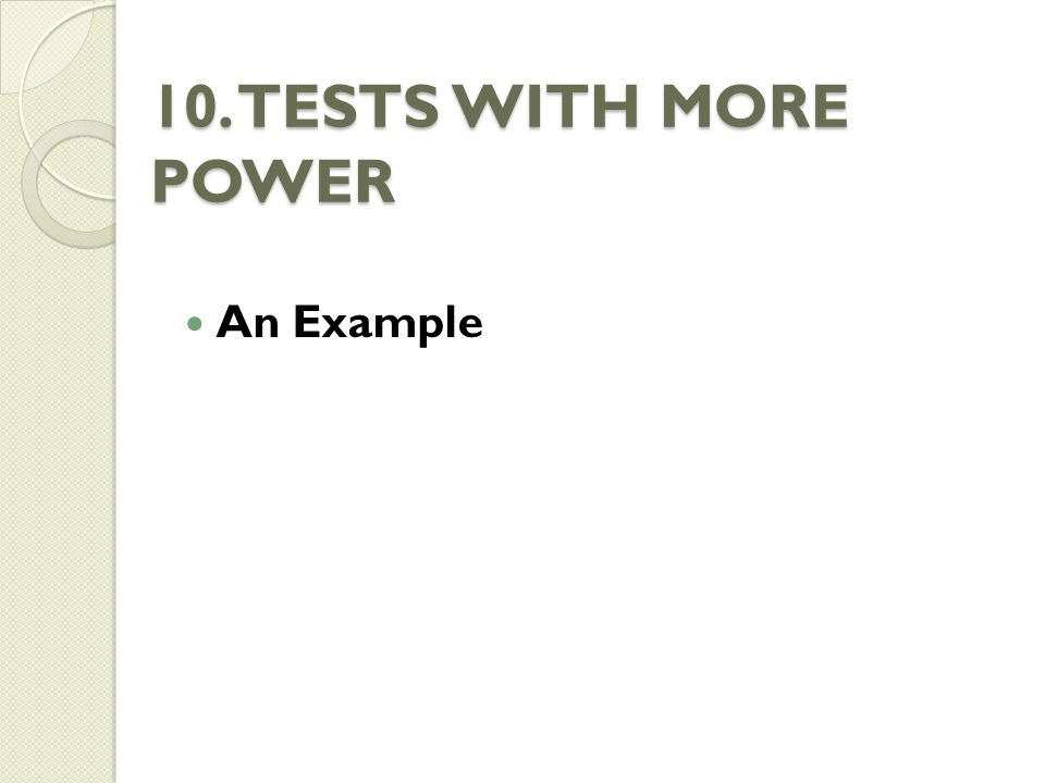 10. TESTS WITH MORE POWER An Example