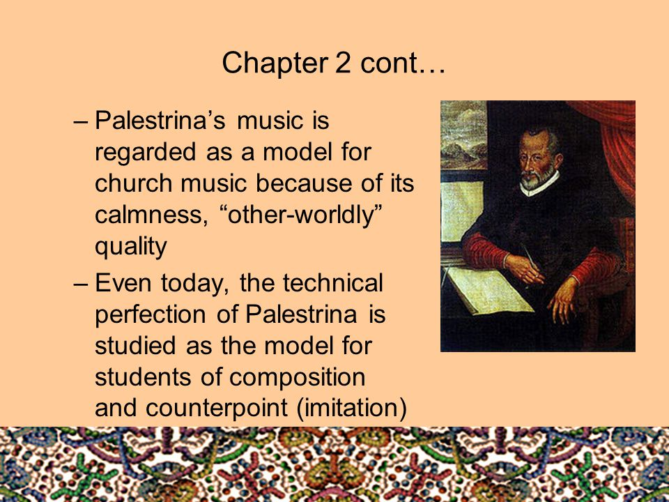 Chapter 2 cont… Palestrina's music is regarded as a model for church music because of its calmness, other-worldly quality.
