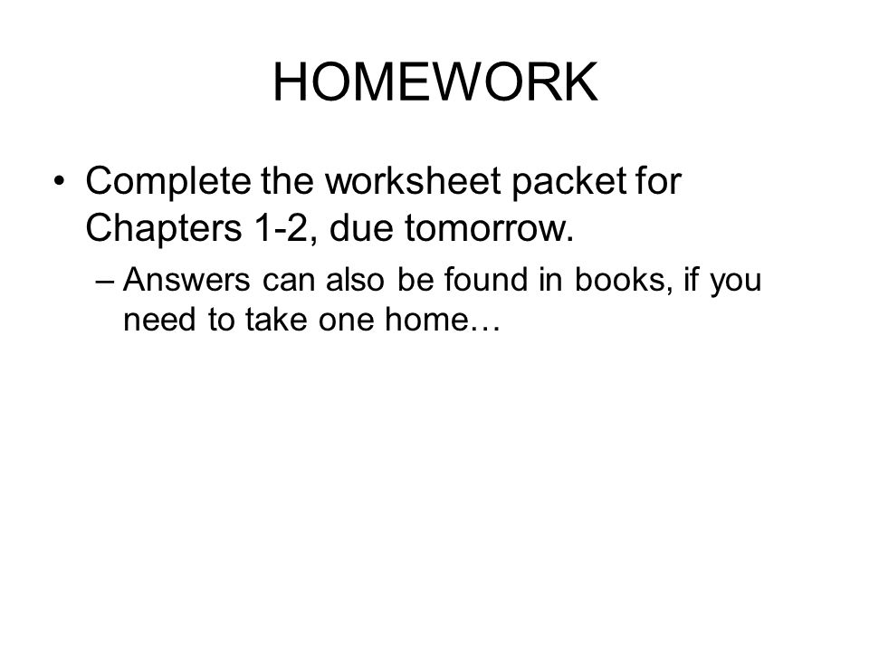 HOMEWORK Complete the worksheet packet for Chapters 1-2, due tomorrow.