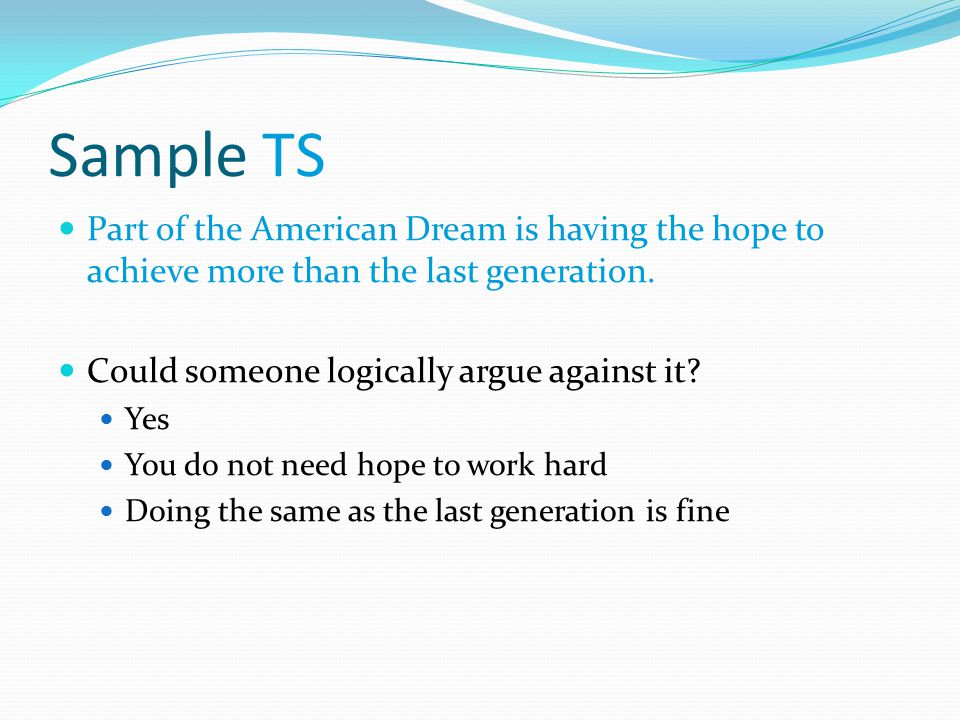 Sample TS Part of the American Dream is having the hope to achieve more than the last generation. Could someone logically argue against it