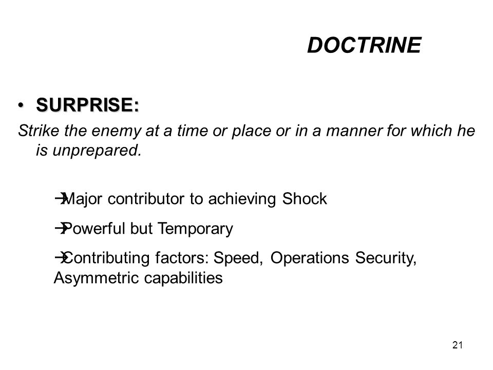 DOCTRINE SURPRISE: Strike the enemy at a time or place or in a manner for which he is unprepared. Major contributor to achieving Shock.