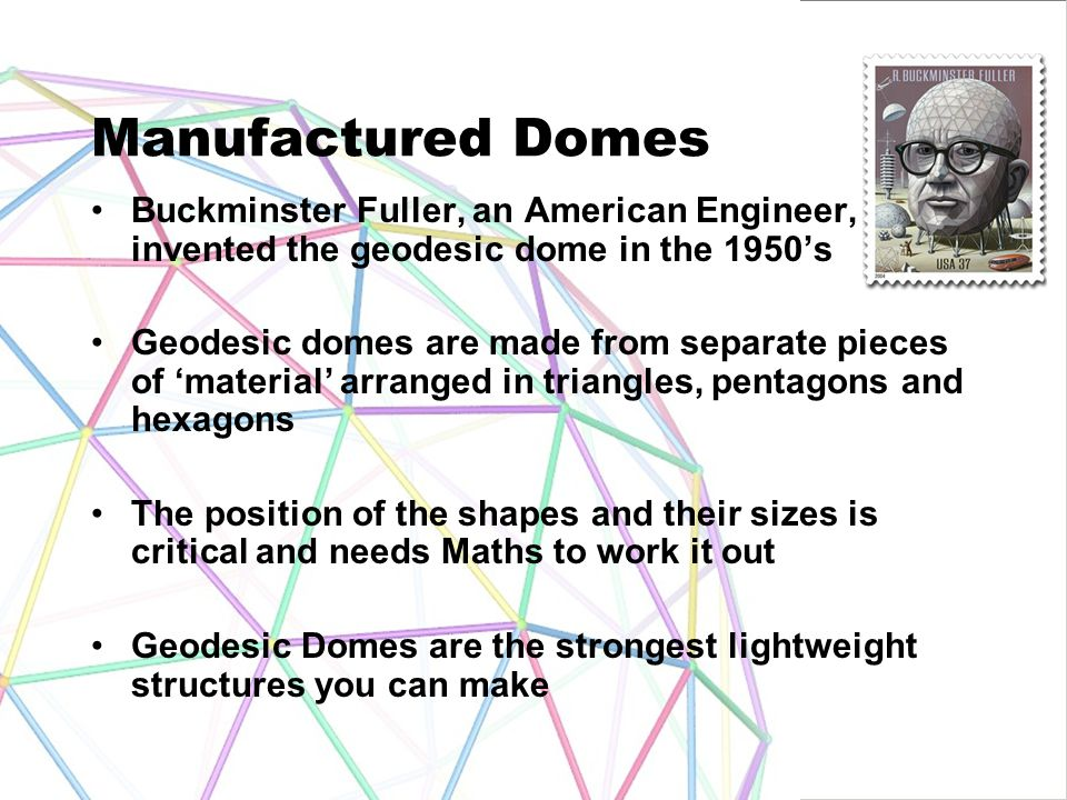 Manufactured Domes Buckminster Fuller, an American Engineer, invented the geodesic dome in the 1950's.