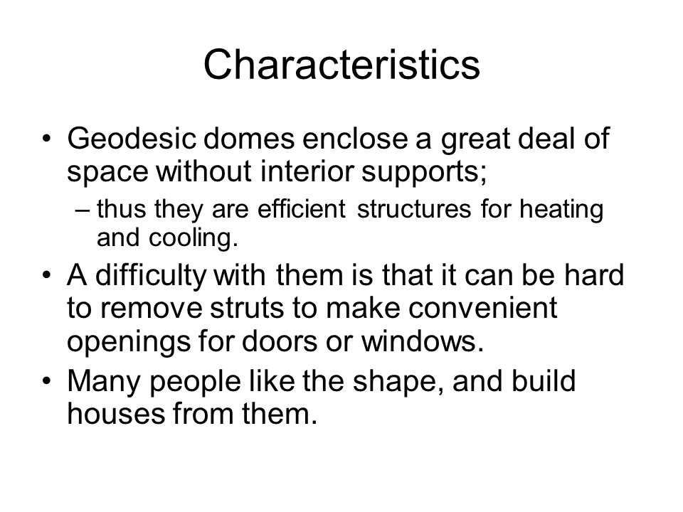 Characteristics Geodesic domes enclose a great deal of space without interior supports; thus they are efficient structures for heating and cooling.