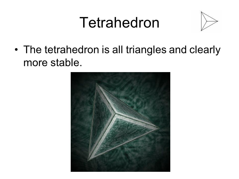 Tetrahedron The tetrahedron is all triangles and clearly more stable.