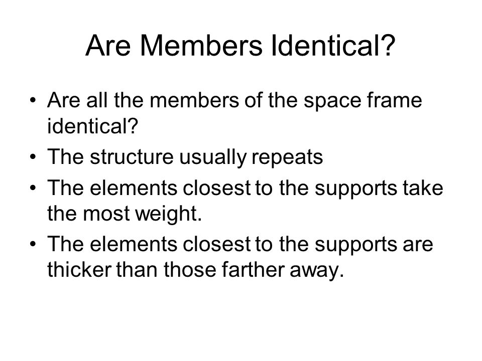 Are Members Identical Are all the members of the space frame identical The structure usually repeats.