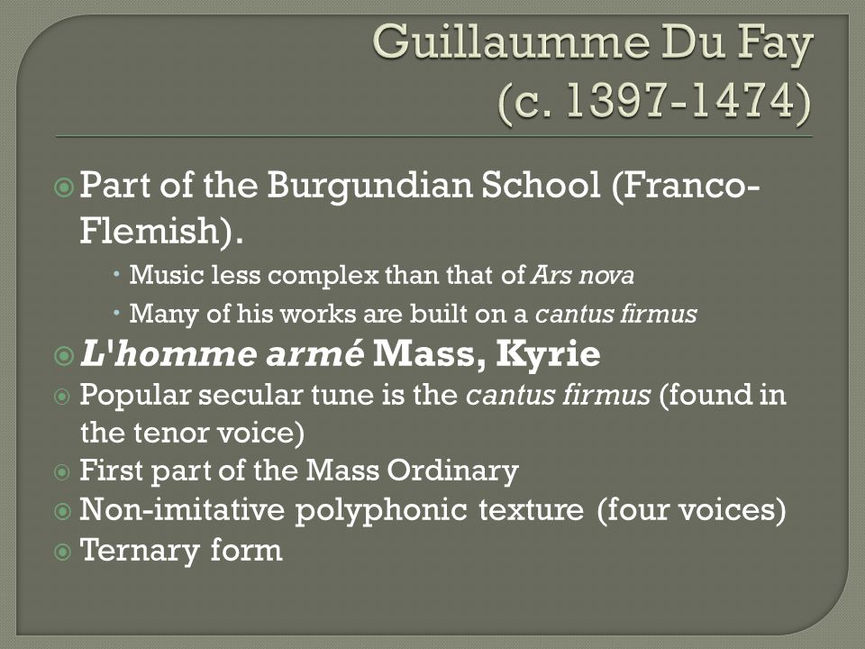 Guillaumme Du Fay (c. 1397-1474) Part of the Burgundian School (Franco-Flemish). Music less complex than that of Ars nova.