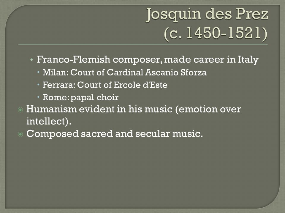 Josquin des Prez (c. 1450-1521) Franco-Flemish composer, made career in Italy. Milan: Court of Cardinal Ascanio Sforza.