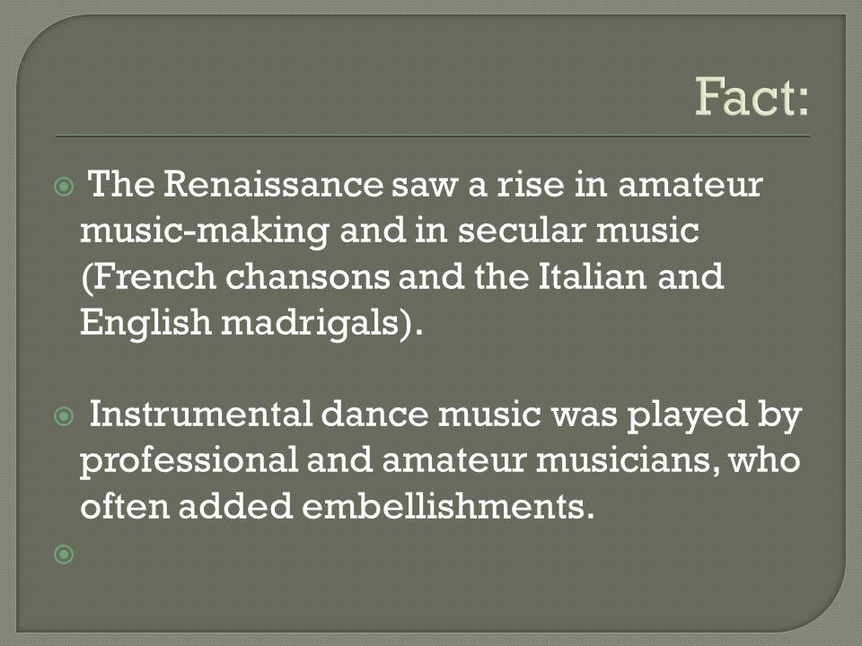 Fact: The Renaissance saw a rise in amateur music-making and in secular music (French chansons and the Italian and English madrigals).