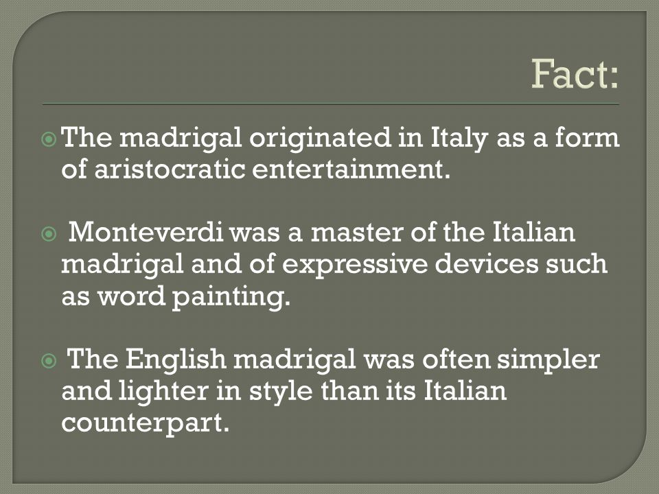 Fact: The madrigal originated in Italy as a form of aristocratic entertainment.