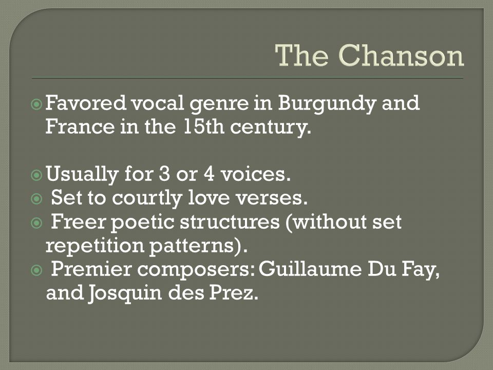 The Chanson Favored vocal genre in Burgundy and France in the 15th century. Usually for 3 or 4 voices.