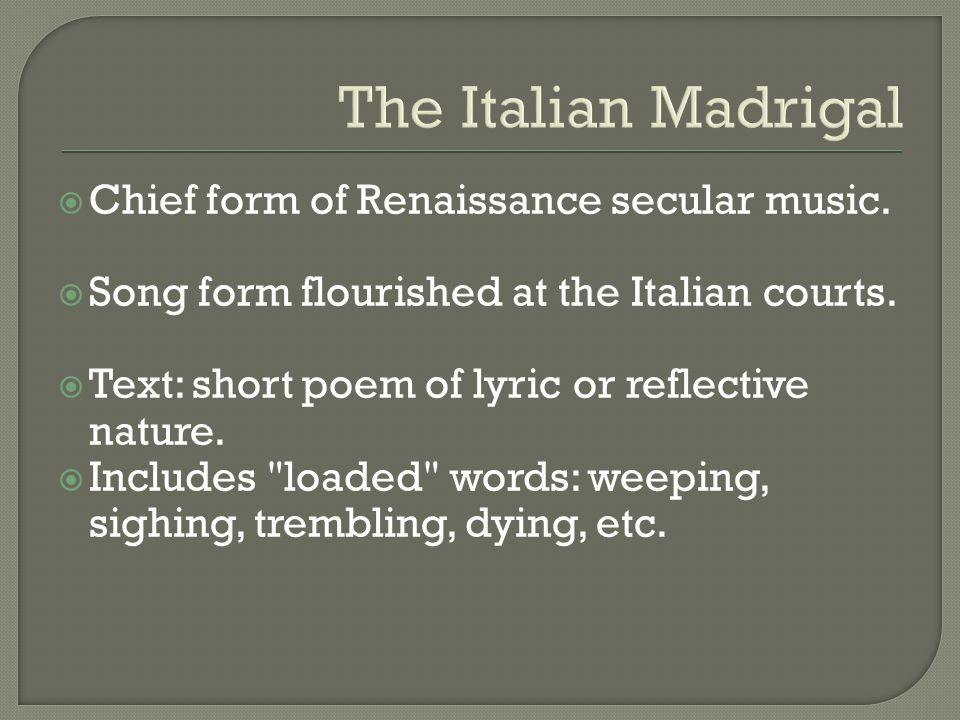 The Italian Madrigal Chief form of Renaissance secular music.