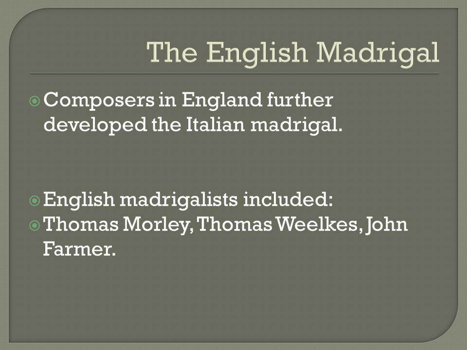 The English Madrigal Composers in England further developed the Italian madrigal. English madrigalists included: