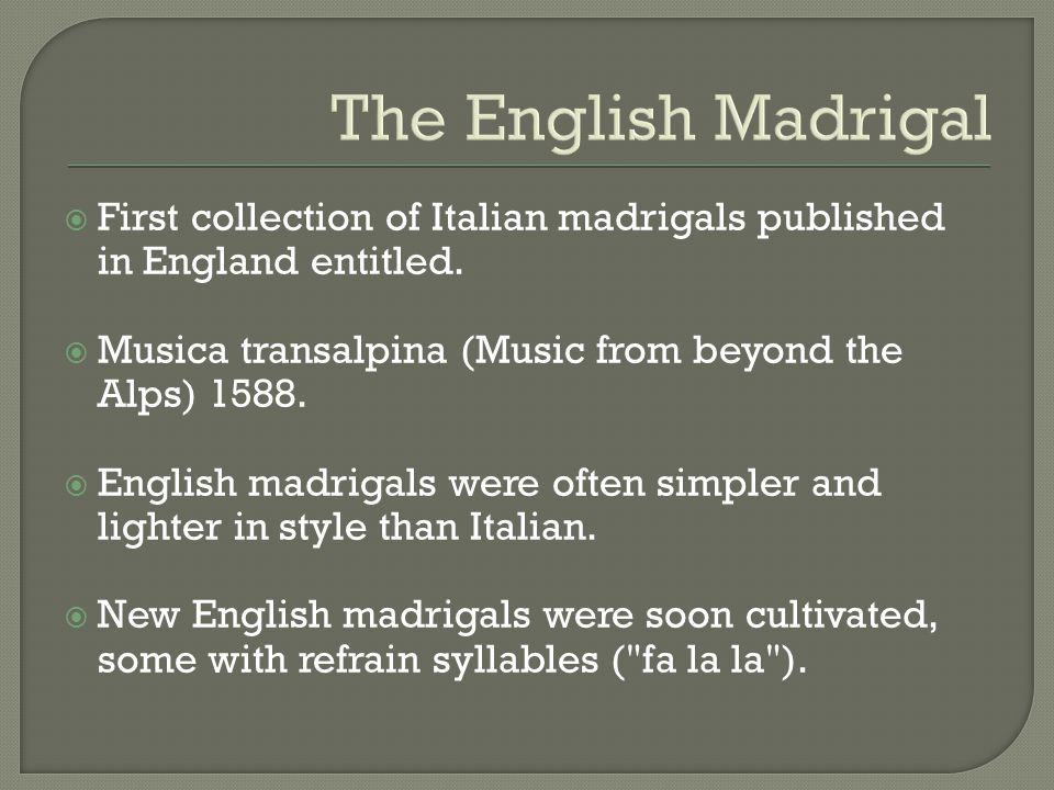 The English Madrigal First collection of Italian madrigals published in England entitled. Musica transalpina (Music from beyond the Alps) 1588.