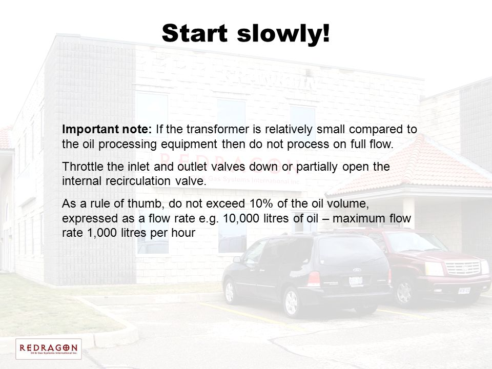 Start slowly! Important note: If the transformer is relatively small compared to the oil processing equipment then do not process on full flow.