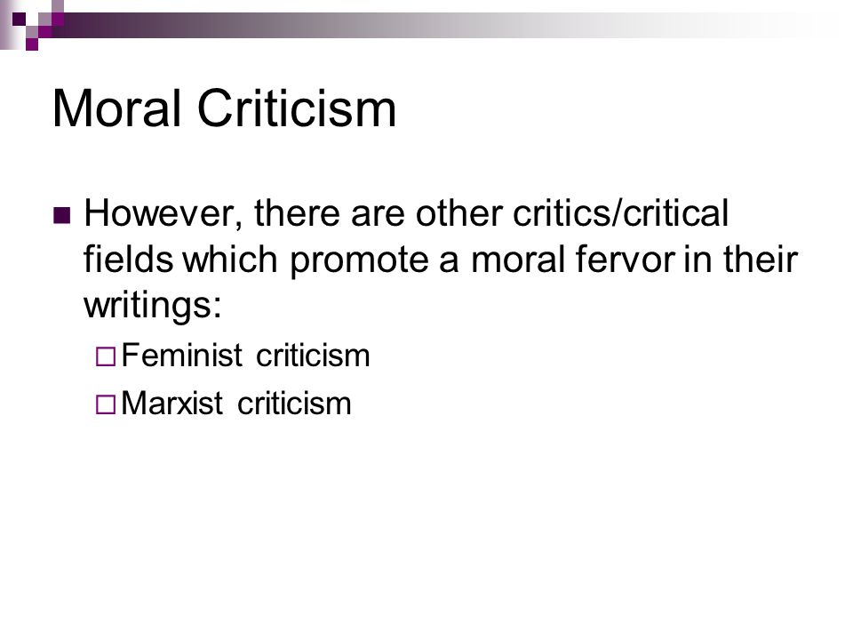 Moral Criticism However, there are other critics/critical fields which promote a moral fervor in their writings: